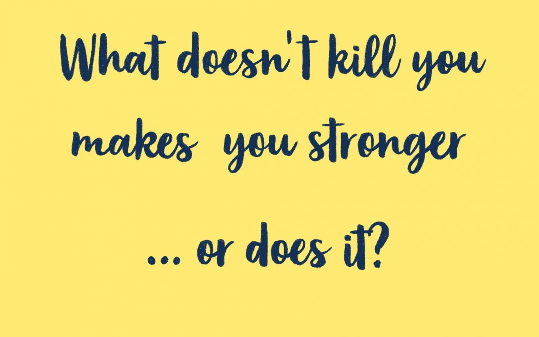 On 'What doesn't kill you makes you stronger'